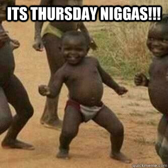 Its thursday Niggas!!!
