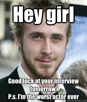 Hey girl Good luck at your interview tomorrow. P.s. I'm the worst actor ever - Hey girl Good luck at your interview tomorrow. P.s. I'm the worst actor ever  Misc