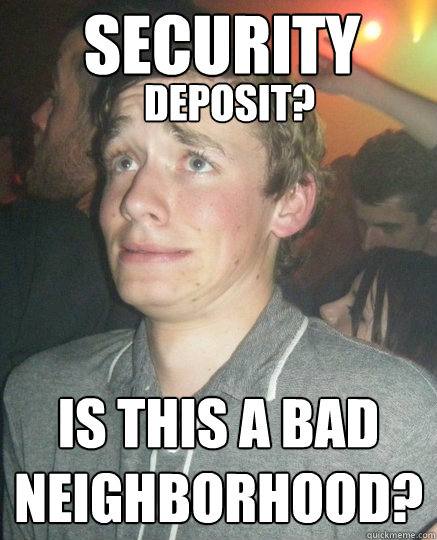 deposit? is this a bad neighborhood? SECURITY