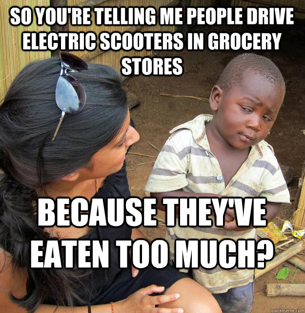 So you're telling me people drive electric scooters in grocery stores because they've eaten too much?