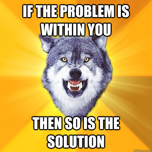 if the problem is within you then so is the solution - if the problem is within you then so is the solution  Courage Wolf