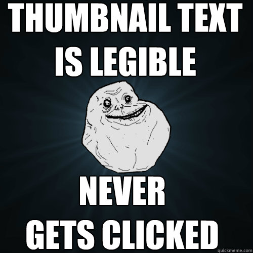 thumbnail text is legible never gets clicked  Forever Alone