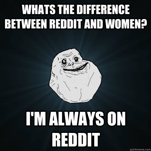 whats the difference between reddit and women? i'm always on reddit - whats the difference between reddit and women? i'm always on reddit  Forever Alone