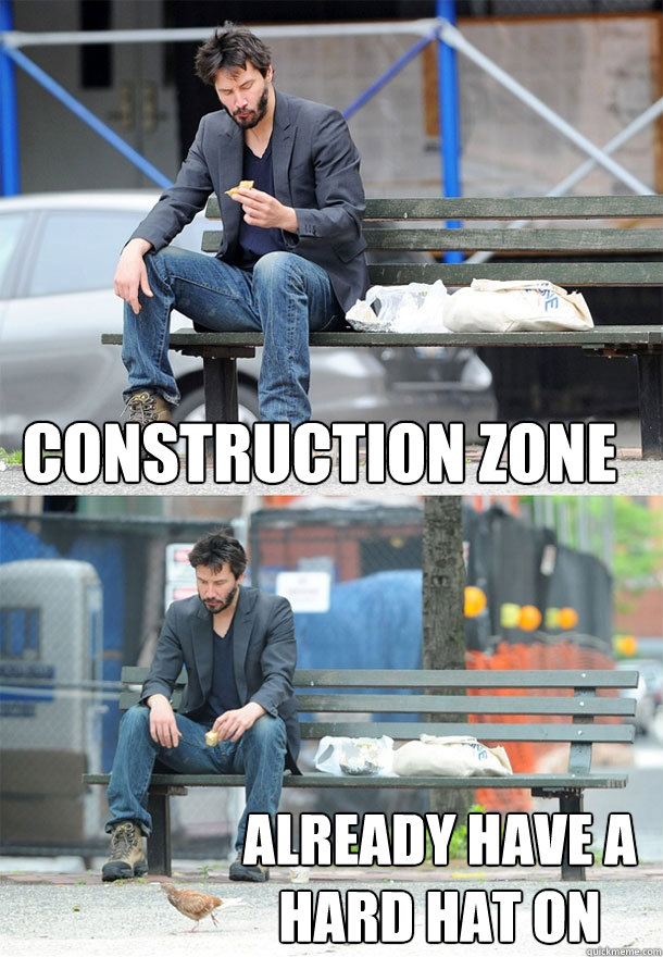 Construction Zone Already have a hard hat on - Construction Zone Already have a hard hat on  Sad Keanu