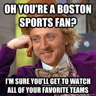 Oh you're a boston sports fan? I'm sure you'll get to watch all of your favorite teams - Oh you're a boston sports fan? I'm sure you'll get to watch all of your favorite teams  Condescending Wonka