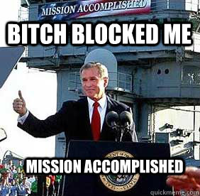 Bitch Blocked me mission accomplished  Bush MISSION ACCOMPLISHED