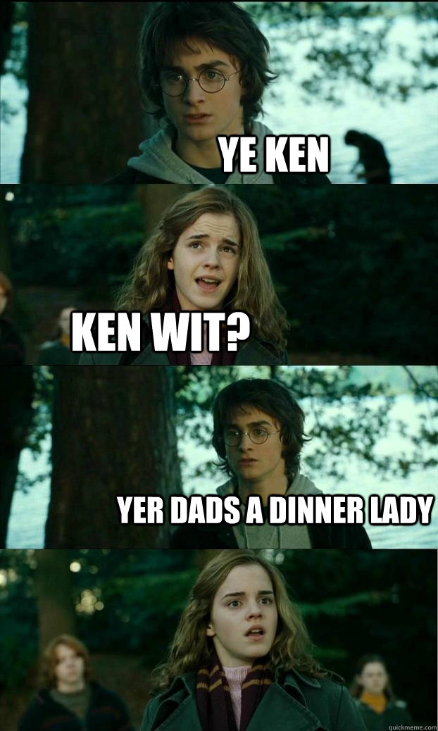 ye ken ken wit? yer dads a dinner lady - ye ken ken wit? yer dads a dinner lady  Horny Harry