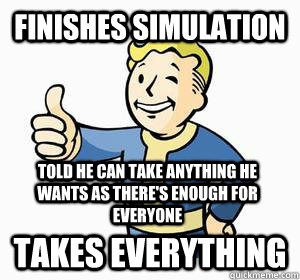 Finishes simulation Takes everything Told he can take anything he wants as there's enough for everyone