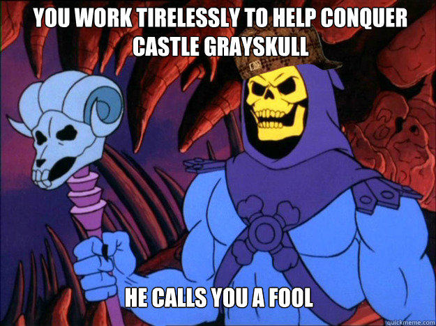 you work tirelessly to help conquer castle Grayskull he calls you a fool - you work tirelessly to help conquer castle Grayskull he calls you a fool  Scumbag Skeletor
