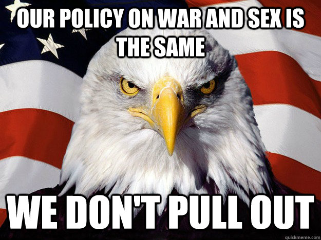Our policy on war and sex is the same we don't pull out - Our policy on war and sex is the same we don't pull out  Evil American Eagle