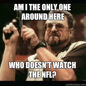 Am i the only one around here Who doesn't watch the NFL? - Am i the only one around here Who doesn't watch the NFL?  Misc