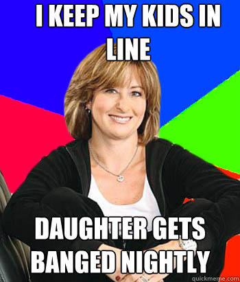 I keep my kids in line Daughter gets banged nightly - I keep my kids in line Daughter gets banged nightly  Sheltering Suburban Mom