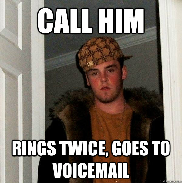call him rings twice, goes to voicemail - call him rings twice, goes to voicemail  Scumbag Steve