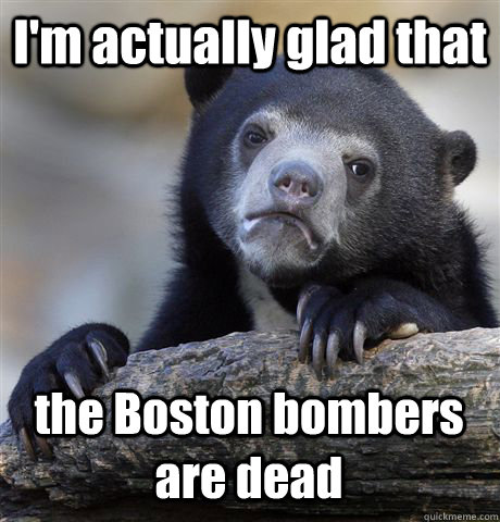 I'm actually glad that the Boston bombers are dead - I'm actually glad that the Boston bombers are dead  Confession Bear