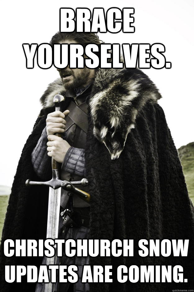 Brace Yourselves. Christchurch snow updates are coming. - Brace Yourselves. Christchurch snow updates are coming.  Winter is coming