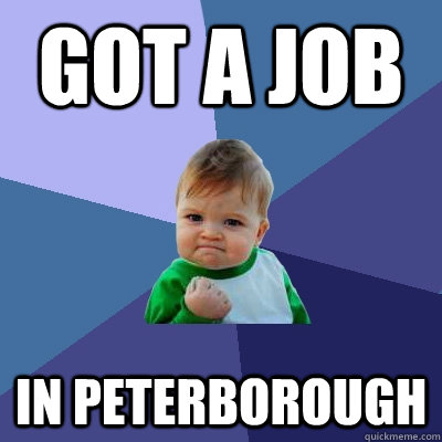 GOT A JOB IN PETERBOROUGH - GOT A JOB IN PETERBOROUGH  Success Kid
