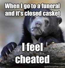 When I go to a funeral and it's closed casket I feel cheated