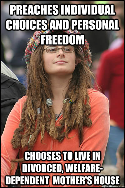 Preaches individual choices and personal freedom Chooses to live in divorced, welfare-dependent  mother's house - Preaches individual choices and personal freedom Chooses to live in divorced, welfare-dependent  mother's house  College Liberal