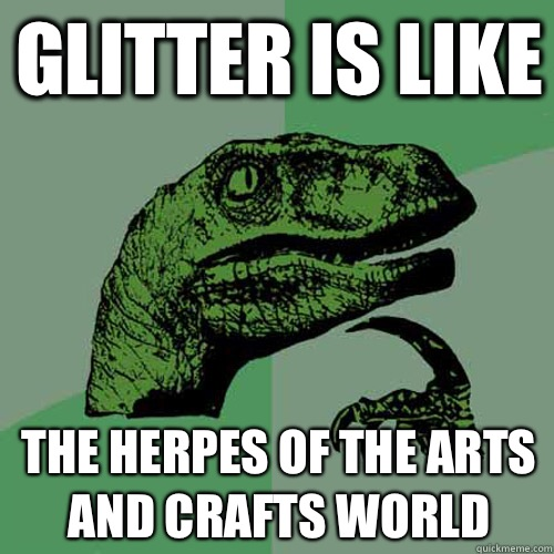 Glitter is like The herpes of the arts and crafts world - Glitter is like The herpes of the arts and crafts world  Philosoraptor