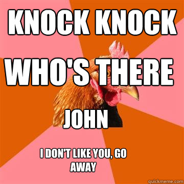 knock knock who's there john i don't like you, go away - knock knock who's there john i don't like you, go away  Anti-Joke Chicken
