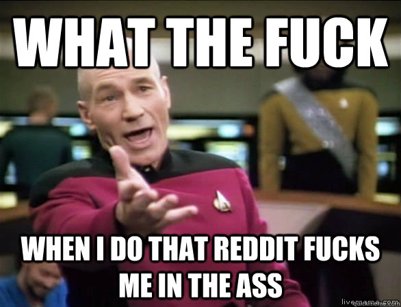 What the fuck when i do that reddit fucks me in the ass - What the fuck when i do that reddit fucks me in the ass  Annoyed Picard HD