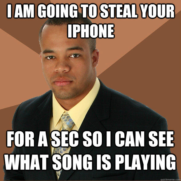 I am going to steal your iphone for a sec so I can see what song is playing - I am going to steal your iphone for a sec so I can see what song is playing  Successful Black Man