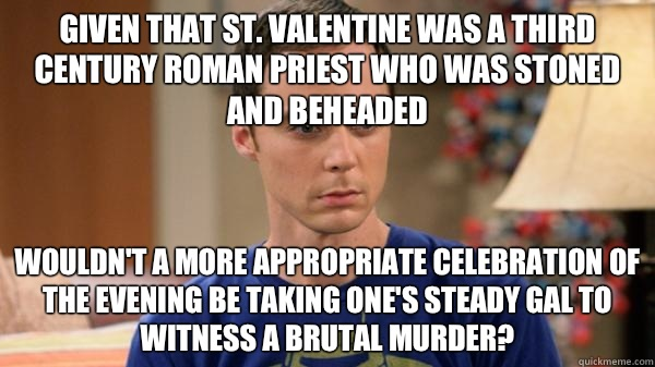 Given that St. Valentine was a third century Roman priest who was stoned and beheaded Wouldn't a more appropriate celebration of the evening be taking one's steady gal to witness a brutal murder?