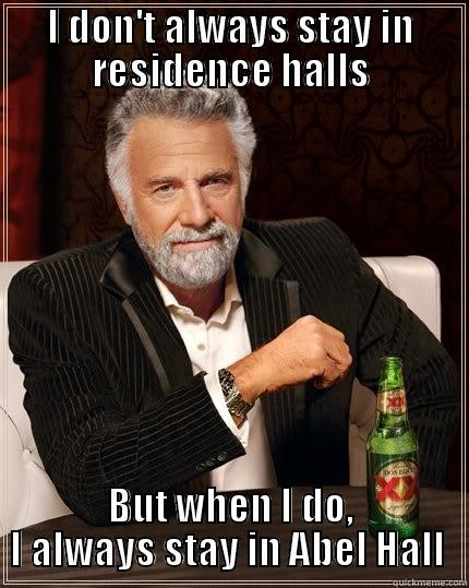 I DON'T ALWAYS STAY IN RESIDENCE HALLS BUT WHEN I DO, I ALWAYS STAY IN ABEL HALL  The Most Interesting Man In The World