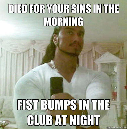 died for your sins in the morning Fist bumps in the club at night