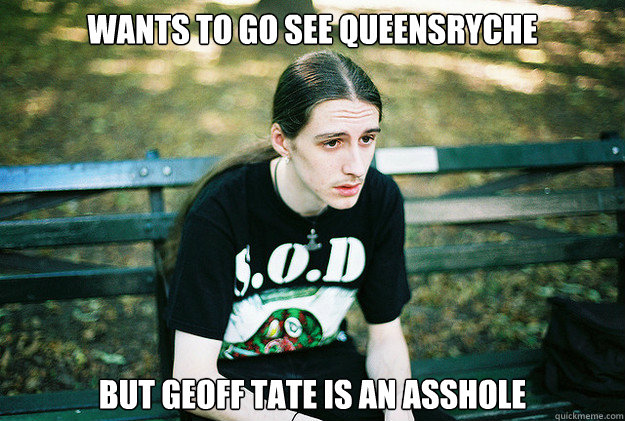 Wants to go see Queensryche But Geoff Tate is an asshole - Wants to go see Queensryche But Geoff Tate is an asshole  First World Metal Problems
