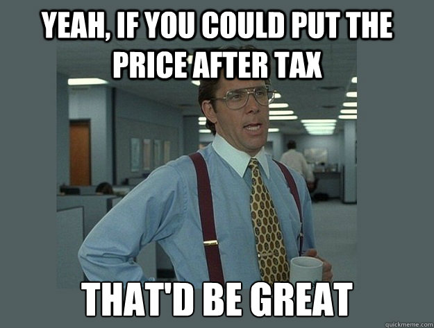 Yeah, if you could put the price after tax  That'd be great  Office Space Lumbergh