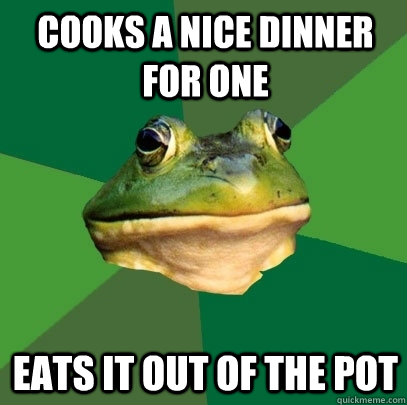 Cooks a nice dinner for one Eats it out of the pot - Cooks a nice dinner for one Eats it out of the pot  Foul Bachelor Frog