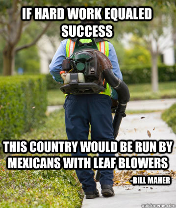 If hard work equaled success this country would be run by Mexicans with leaf blowers -Bill Maher