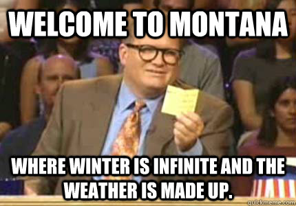 ae77921e4214fdd8e57fbe35f19d87a700d32a307c6db0d05ca199b34e05f150 welcome to montana where winter is infinite and the weather is made