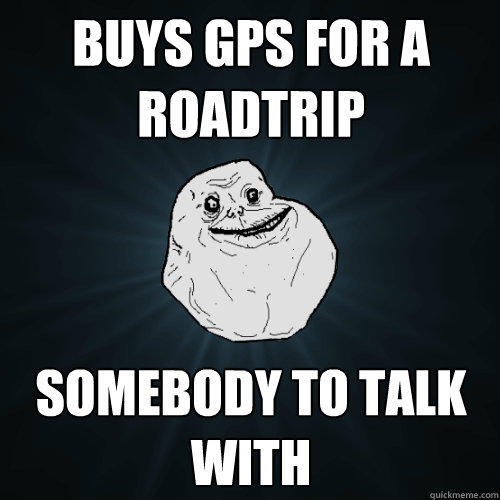 Buys GPS for a roadtrip Somebody to talk with - Buys GPS for a roadtrip Somebody to talk with  Forever Alone