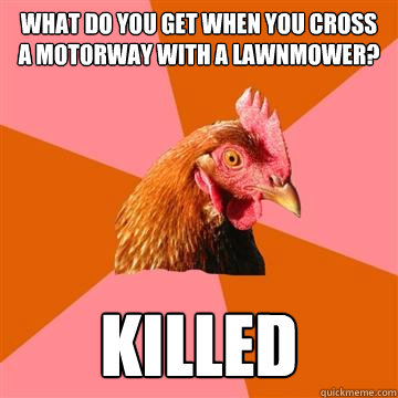 What do you get when you cross a motorway with a lawnmower? killed - What do you get when you cross a motorway with a lawnmower? killed  Anti-Joke Chicken