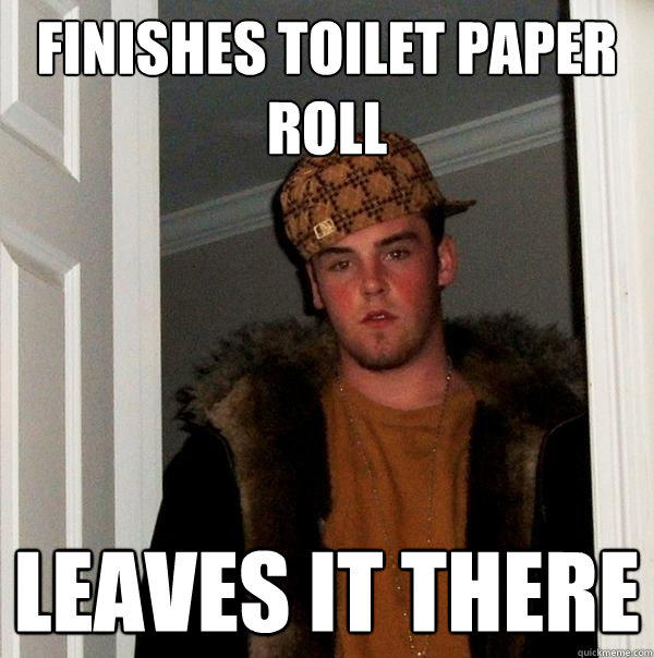 Finishes toilet paper roll Leaves it there - Finishes toilet paper roll Leaves it there  Scumbag Steve