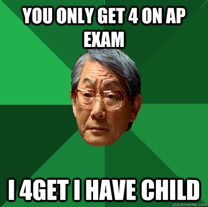 You only get 4 on AP Exam I 4Get I have child  High Expectations Asian Father