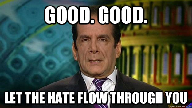 GOOD. GOOD. LET THE HATE FLOW THROUGH YOU - GOOD. GOOD. LET THE HATE FLOW THROUGH YOU  Charles Krauthammer