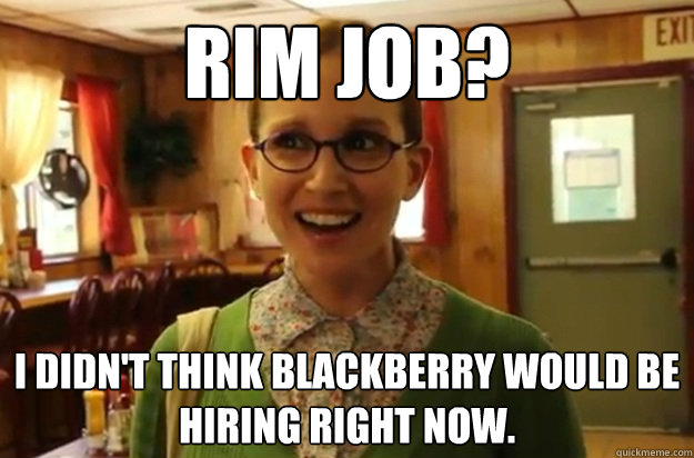 Rim job? I didn't think blackberry would be hiring right now. - Rim job? I didn't think blackberry would be hiring right now.  Sexually Oblivious Female