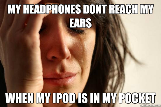 My headphones dont reach my ears when my ipod is in my pocket - My headphones dont reach my ears when my ipod is in my pocket  First World Problems