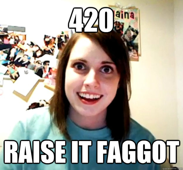 420 raise it faggot - 420 raise it faggot  Overly Attached Girlfriend