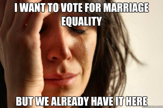 I want to vote for marriage equality but we already have it here - I want to vote for marriage equality but we already have it here  First World Problems