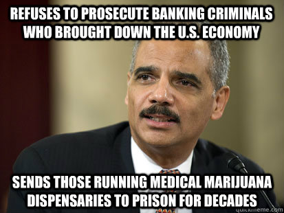 Refuses to prosecute banking criminals who brought down the u.s. economy Sends those running Medical Marijuana Dispensaries to prison for decades