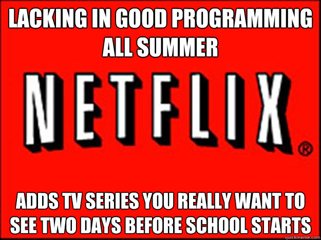 lacking in good programming all summer adds tv series you really want to see two days before school starts - lacking in good programming all summer adds tv series you really want to see two days before school starts  Misc
