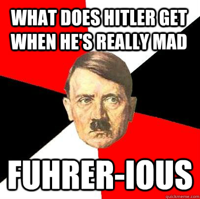 What does hitler get when he's really mad Fuhrer-ious