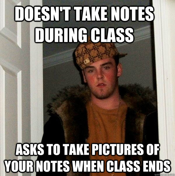Doesn't take notes during class Asks to take pictures of your notes when class ends - Doesn't take notes during class Asks to take pictures of your notes when class ends  Scumbag Steve