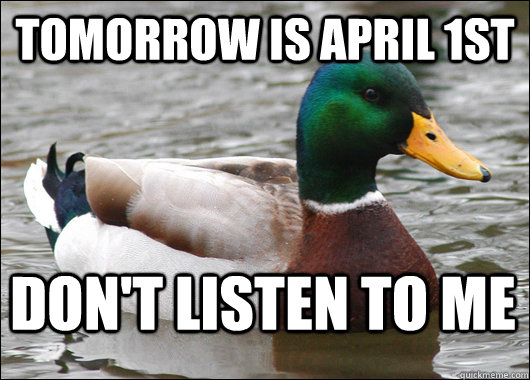 Tomorrow is April 1st Don't Listen To Me   - Tomorrow is April 1st Don't Listen To Me    Actual Advice Mallard