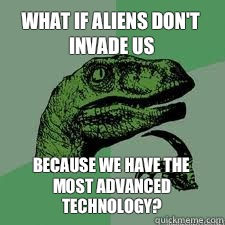 What if aliens don't invade us because we have the most advanced technology?  Dinosaur