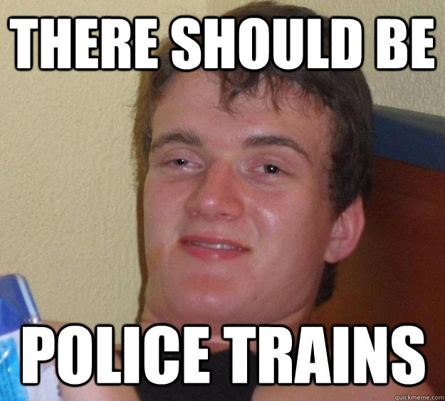There should be  police trains - There should be  police trains  10 Guy